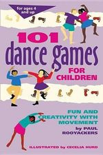101 Dance Games for Children : Fun and Creativity with Movement - Paul Rooyackers