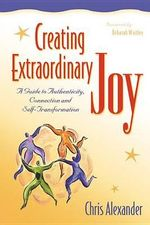 Creating Extraordinary Joy : A Guide to Authenticity Connection & Self-Transformation - Chris Alexander