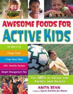 Awesome Foods for Active Kids : The ABCs of Eating for Energy and Health - Anita Bean