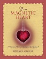 Your Magnetic Heart : 10 Secrets of Attraction, Love and Fulfillment - Ruediger Schache