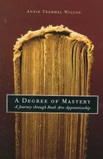 A Degree of Mastery : A Journey Through Book Arts Apprenticeship - Annie Tremmel Wilcox