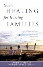 God's Healing for Hurting Families : Biblical Principles for Reconciliation and Recovery - David L Thompson