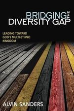 Bridging the Diversity Gap : Leading Toward God's Multi-Ethnic Kingdom - Alvin Sanders