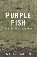 Purple Fish : A Heart for Sharing Jesus - Mark Wilson