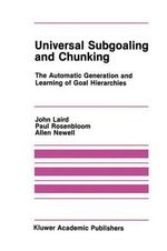 Universal Subgoaling and Chunking : The Automatic Generation and Learning of Goal Hierarchies :  The Automatic Generation and Learning of Goal Hierarchies - John Laird