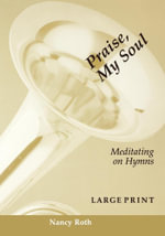 Praise, My Soul : Meditating on Hymns - Nancy Roth