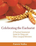Celebrating the Eucharist : A Practical Ceremonial Guide for Clergy and Other Liturgical Ministers - Patrick Malloy