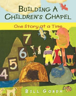 Building a Children's Chapel : One Story at a Time - Bill Gordh