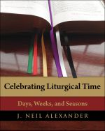 Celebrating Liturgical Time : Days, Weeks, and Seasons - J. Neil Alexander