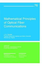 Mathematical Principles of Optical Fiber Communication : CBMS-NSF Regional Conference Series in Applied Mathematics - J.K. Shaw