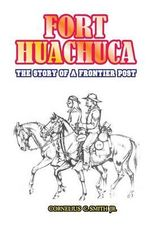 Fort Huachuca : The Story of a Frontier Post - Cornelius C Smith, Jr