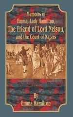 Memoirs of Emma, Lady Hamilton : The Friend of Lord Nelson, and the Court of Naples - Emma Walton Hamilton