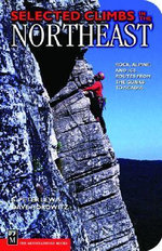 Selected Climbs in the Northeast : Rock, Alpine, and Ice Routes from the Gunks to Acadia - S. Peter Lewis