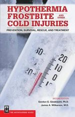 Hypothermia, Frostbite and Other Cold Injuries : Prevention, Survival, Rescue and Treatment - Gordon G Giesbrecht