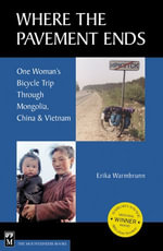 Where the Pavement Ends : One Women's Bicycle Trip Through Mongolia, China and Vietnam - Erika Warmbrunn