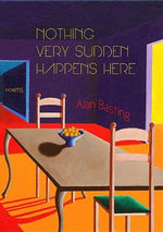Nothing Very Sudden Happens Here : Poems - Alan Basting