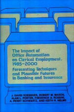 The Impact of Office Automation on Clerical Employment, 1985-2000 : Forecasting Techniques and Plausible Futures in Banking and Insurance - J.David Roessner