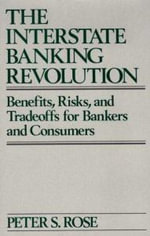 The Interstate Banking Revolution : Benefits, Risks and Trade Offs for Bankers and Consumers - Peter S. Rose