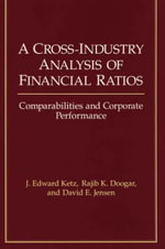 A Cross-Industry Analysis of Financial Ratios : Comparabilities and Corporate Performance :  Comparabilities and Corporate Performance - J. Edward Ketz