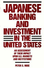 Japanese Banking and Investment in the United States : An Assessment of Their Impact Upon U.S. Markets and Institutions - Peter S. Rose