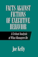 Facts Against Fictions of Executive Behaviour : A Critical Analysis of What Managers Do - Joe Kelly
