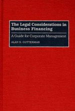 The Legal Considerations in Business Financing : A Guide for Corporate Management - Alan S. Gutterman