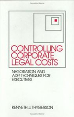 Controlling Corporate Legal Costs : Negotiation and ADR Techniques for Executives - Kenneth J. Thygerson