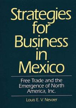 Strategies for Business in Mexico : Free Trade and the Emergence of North America, Inc. - Louis E. V. Nevaer