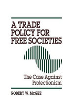 A Trade Policy for Free Societies : Case Against Protectionism - Robert W. McGee