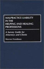 Malpractice Liability in the Helping and Healing Professions : A Survey Guide for Attorneys and Clients :  A Survey Guide for Attorneys and Clients - Warren Freedman