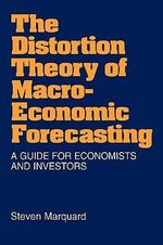 The Distortion Theory of Macro-economic Forecasting : A Guide for Economists and Investors - Steven Marquard