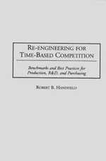 Re-engineering for Time-based Competition : Benchmarks and Best Practices for Production, R & D and Purchasing - Robert B. Handfield