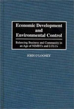 Economic Development and Environmental Control : Balancing Business and Community in an Age of NIMBYs and LULUs - John O'Looney