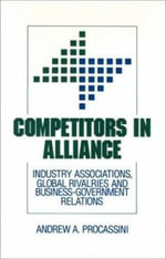 Competitors in Alliance : Industry Associations, Global Rivalries and Business-Government Relations - Andrew A. Procassini