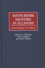 Mitsubishi Motors in Illinois : Global Strategies, Local Impacts - Margaret L. Chapman