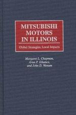 Mitsubishi Motors in Illinois : Global Strategies, Local Impacts - Margaret L. Chapman
