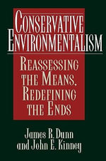 Conservative Environmentalism : Reassessing the Means, Redefining the Ends - James R. Dunn