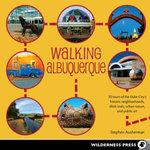 Walking Albuquerque : 30 Tours of the Duke City's Historic Neighborhoods, Ditch Trails, Urban Nature, and Public Art - Stephen Ausherman
