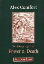 Writings Against Power and Death : Anarchist Articles and Pamphlets of Alex Comfort - Alex Comfort
