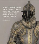 Masterpieces of European Arms and Armour in the Wallace Collection : The Wallace Collection: Complete Digital Catalogue of European Arms and Armour - Tobias Capwell