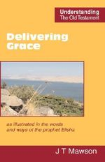 Delivering Grace : as Illustrated in the Words and Ways of the Prophet Elisha - John Thomas Mawson