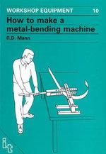 How to Make a Metal-bending Machine : Workshop Equipment Manual - Bob Mann