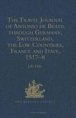 The Travel Journal of Antonio De Beatis Through Germany, Switzerland, the Low Countries, France and Italy, 1517-18 - Antonio De Beatis