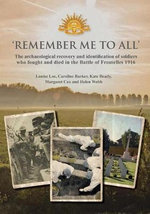 'Remember Me to All' : The Archaeological Recovery and Identification of Soldiers Who Fought and Died in the Battle of Fromelles 1916 - Louise Loe