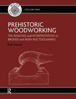 Prehistoric Woodworking : Analysis and Interpretation of Bronze and Iron Age Toolmakers - Rob Sands