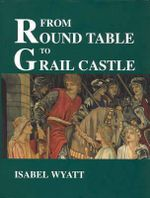 From Round Table to Grail Castle : Twelve Studies in Arthurian and Grail Literature in the Light of Anthroposophy - Isabel Wyatt
