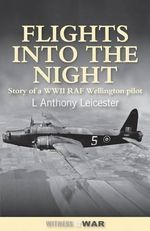 Flights into the Night : Reminiscences of a World War II RAF Wellington Pilot - L.Anthony Leicester