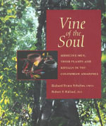 Vine of the Soul : Medicine Men, Their Plants and Rituals in the Colombian Amazonia - Richard Evans Schultes