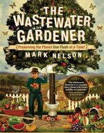 The Wastewater Gardener : Preserving the Planet One Flush at a Time - PhD, Mark Nelson