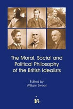 The Moral, Social and Political Philosophy of the British Idealists : With Six Essays on Government, Society and Freedom